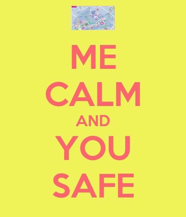 ME CALM AND YOU SAFE