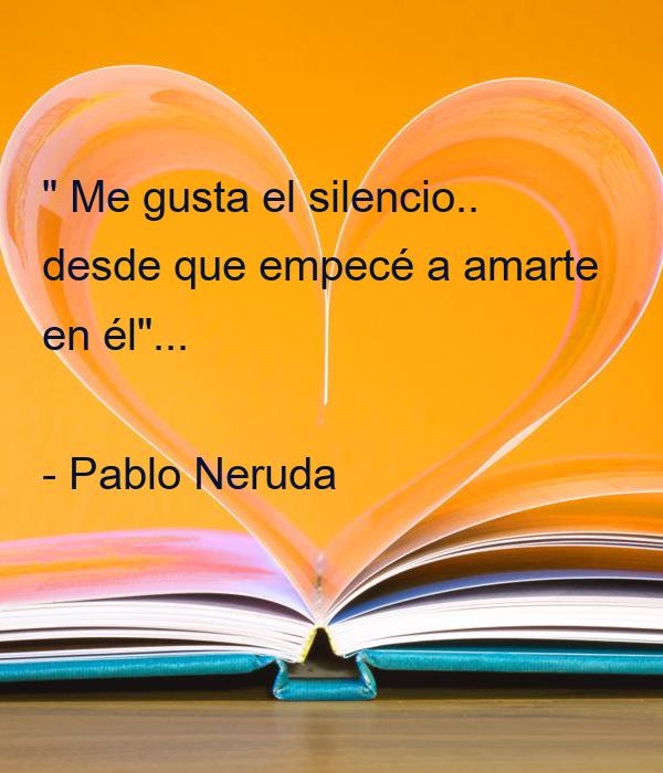 """"""" Me gusta el silencio.. desde que empecé a amarte en él""""...  - Pablo Neruda"""