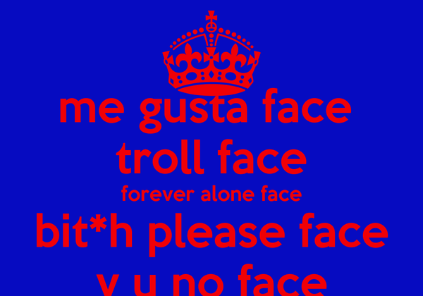 me gusta face  troll face forever alone face bit*h please face y u no face