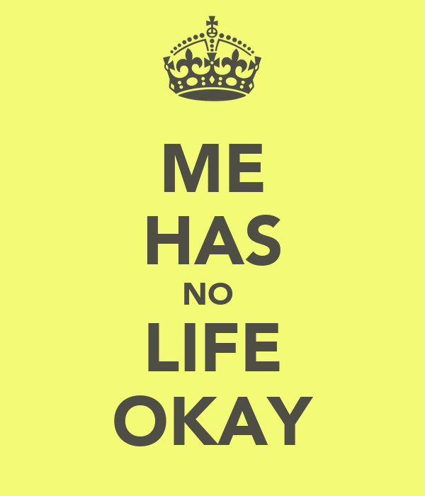 ME HAS NO  LIFE OKAY