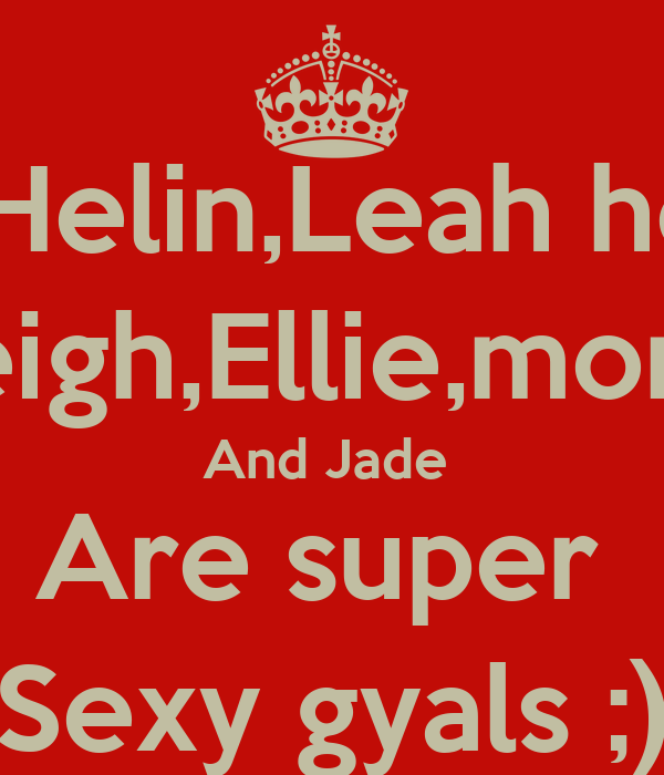 Me,Helin,Leah heap  Kayleigh,Ellie,monica,   And Jade  Are super  Sexy gyals ;)