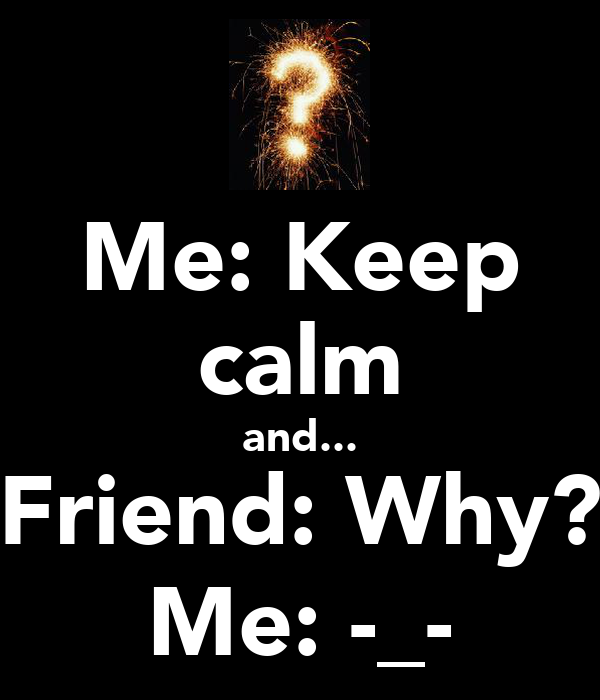 Me: Keep calm and... Friend: Why? Me: -_-