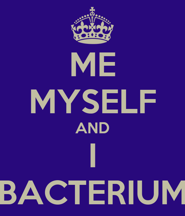 ME MYSELF AND I BACTERIUM