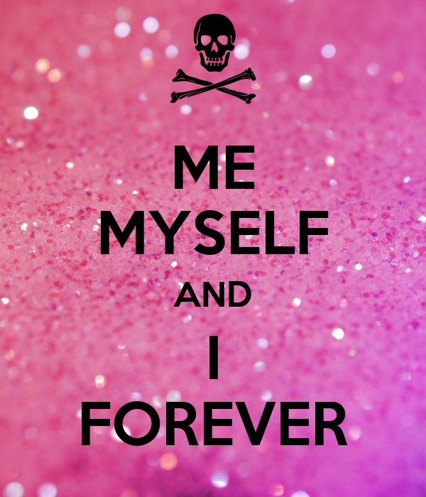 ME MYSELF AND I FOREVER