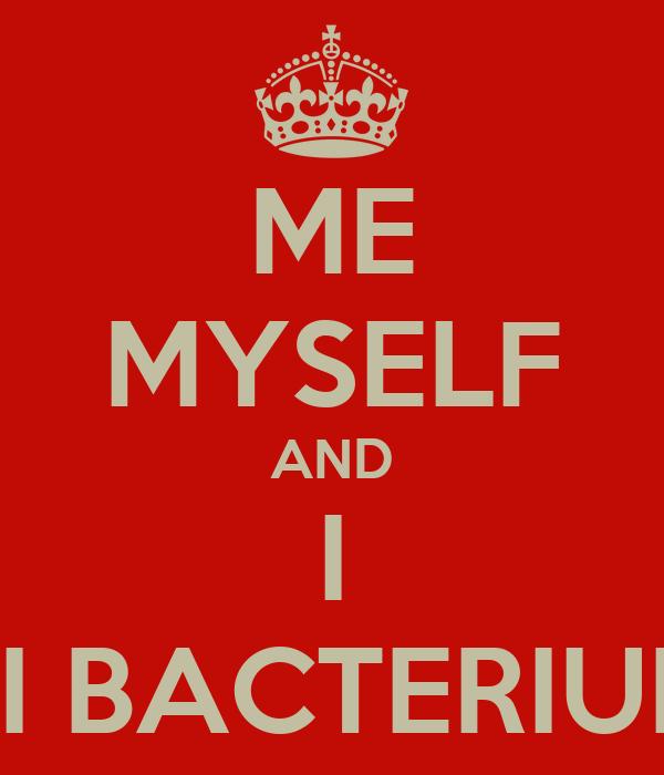 ME MYSELF AND I VI BACTERIUM