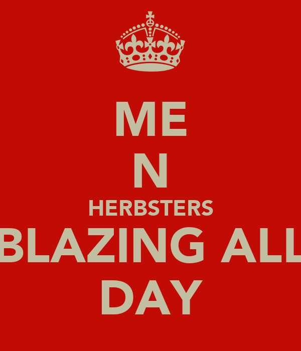 ME N HERBSTERS BLAZING ALL DAY