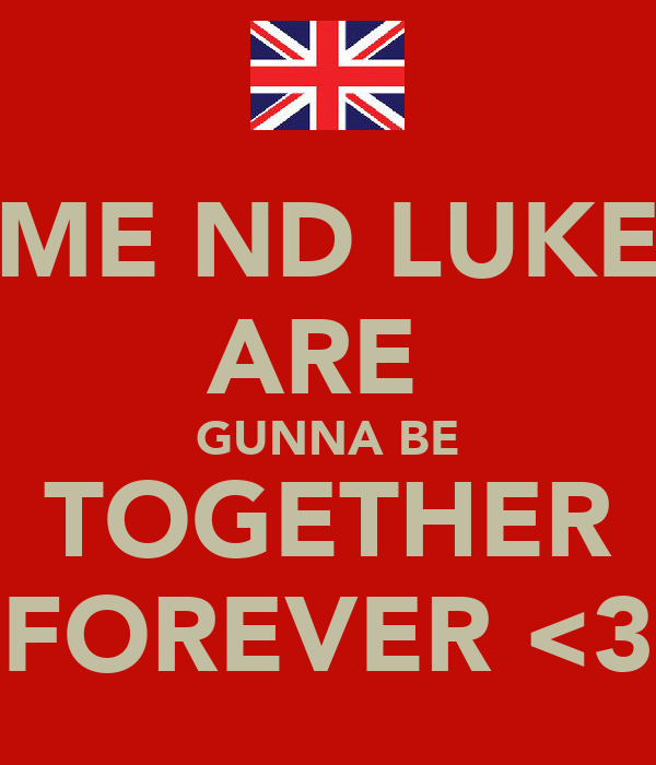 ME ND LUKE ARE  GUNNA BE TOGETHER FOREVER <3