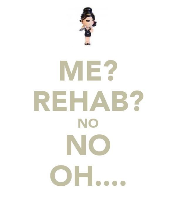 ME? REHAB? NO NO OH....