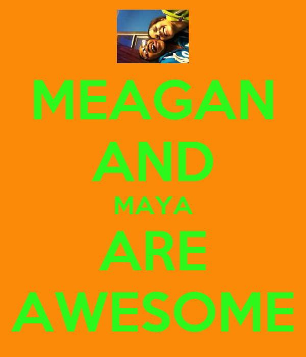 MEAGAN AND MAYA ARE AWESOME