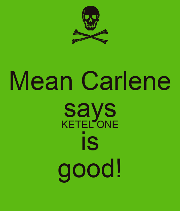 Mean Carlene says KETEL ONE is good!