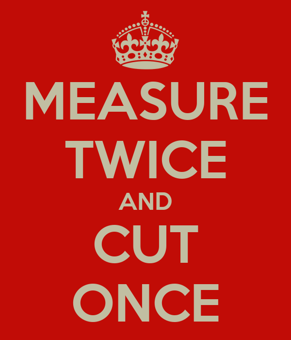 MEASURE TWICE AND CUT ONCE