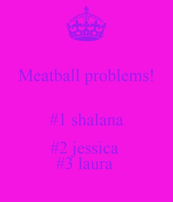 Meatball problems!  #1 shalana #2 jessica  #3 laura