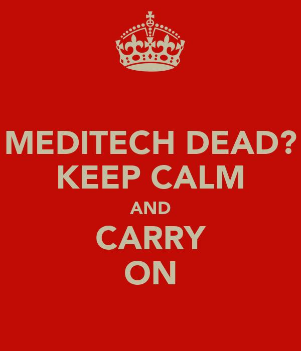 MEDITECH DEAD? KEEP CALM AND CARRY ON