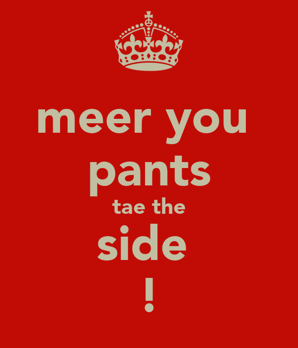 meer you  pants tae the side  !