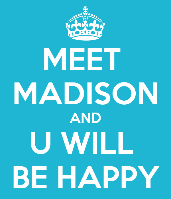 MEET  MADISON AND U WILL  BE HAPPY
