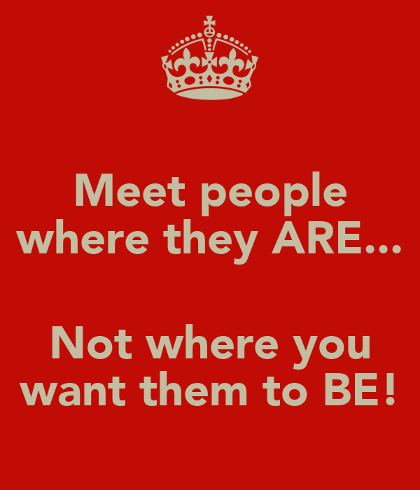 Meet people where they ARE...  Not where you want them to BE!