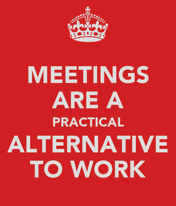 MEETINGS ARE A PRACTICAL ALTERNATIVE TO WORK