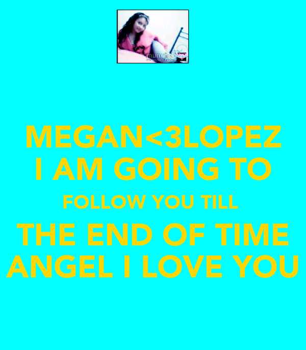 MEGAN<3LOPEZ I AM GOING TO FOLLOW YOU TILL  THE END OF TIME  ANGEL I LOVE YOU