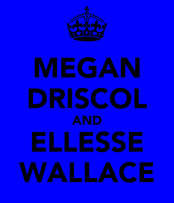 MEGAN DRISCOL AND ELLESSE WALLACE