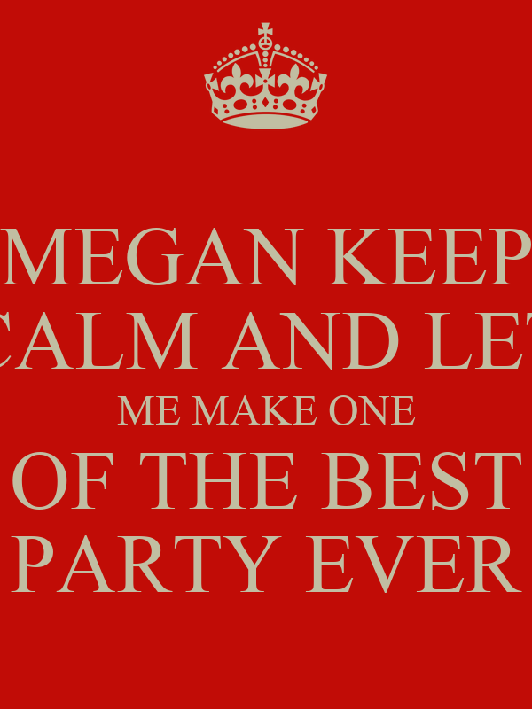 MEGAN KEEP CALM AND LET ME MAKE ONE OF THE BEST PARTY EVER
