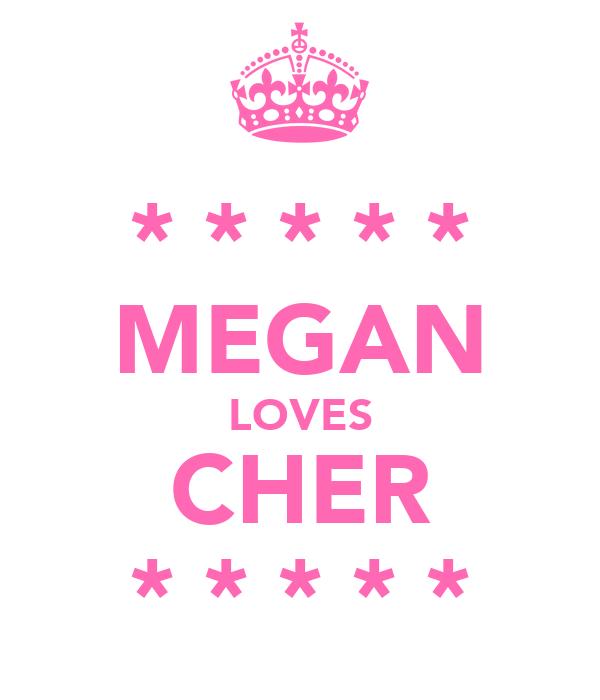 * * * * * MEGAN LOVES CHER * * * * *