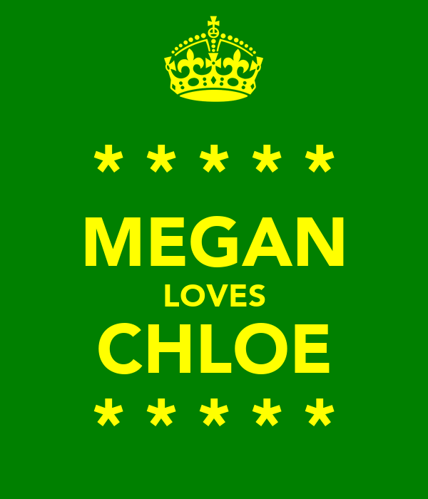 * * * * * MEGAN LOVES CHLOE * * * * *