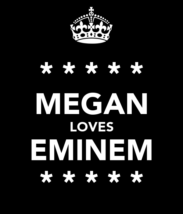 * * * * * MEGAN LOVES EMINEM * * * * *