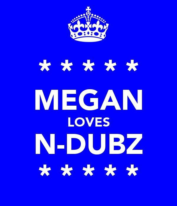 * * * * * MEGAN LOVES N-DUBZ * * * * *