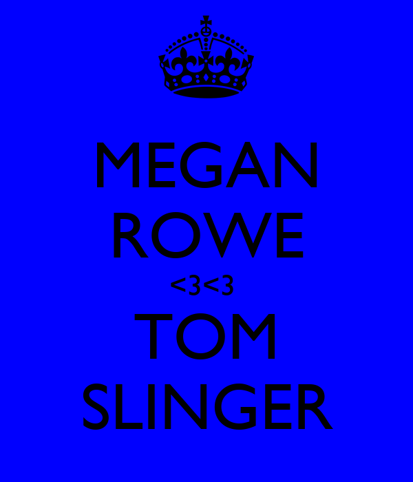 MEGAN ROWE <3<3  TOM SLINGER