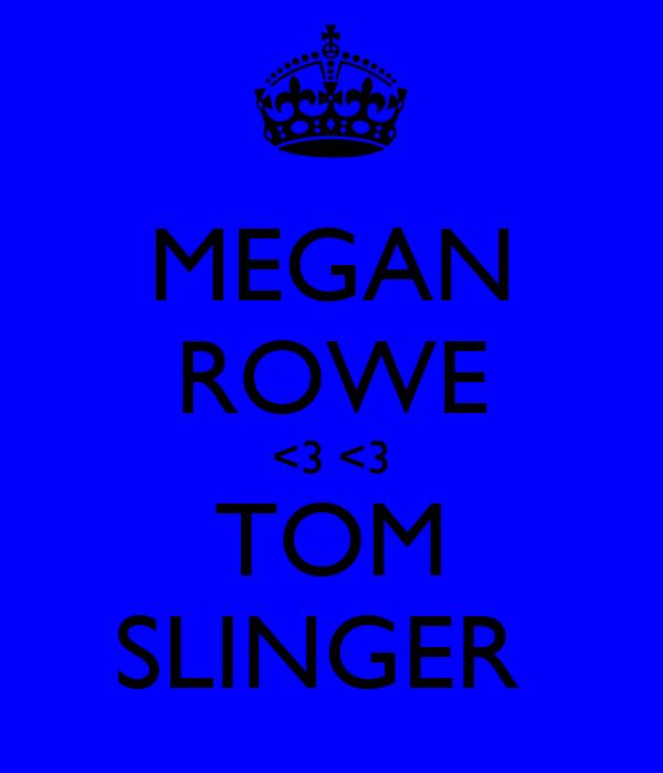 MEGAN ROWE <3 <3 TOM SLINGER