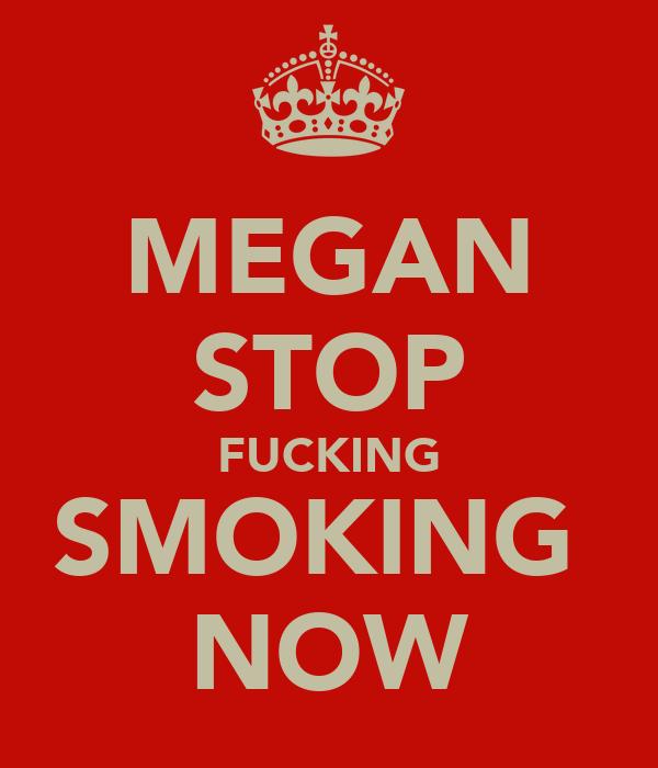MEGAN STOP FUCKING SMOKING  NOW