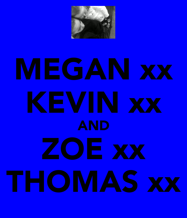 MEGAN xx KEVIN xx AND ZOE xx THOMAS xx