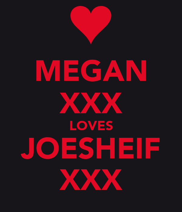 MEGAN XXX LOVES JOESHEIF XXX