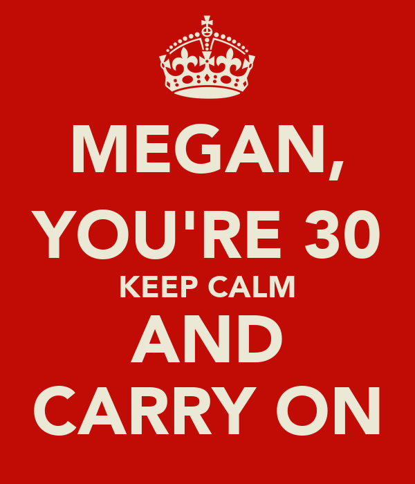 MEGAN, YOU'RE 30 KEEP CALM AND CARRY ON