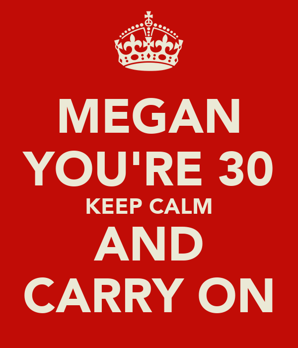 MEGAN YOU'RE 30 KEEP CALM AND CARRY ON