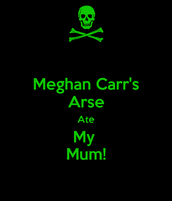 Meghan Carr's Arse Ate My  Mum!