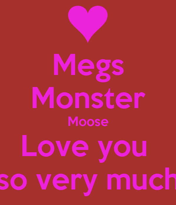 Megs Monster Moose Love you  so very much