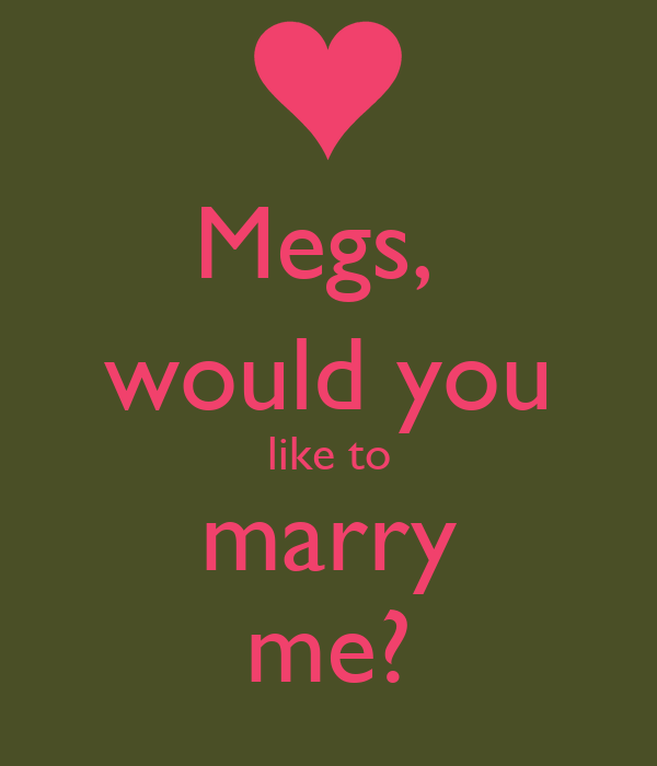 Megs,  would you like to marry me?