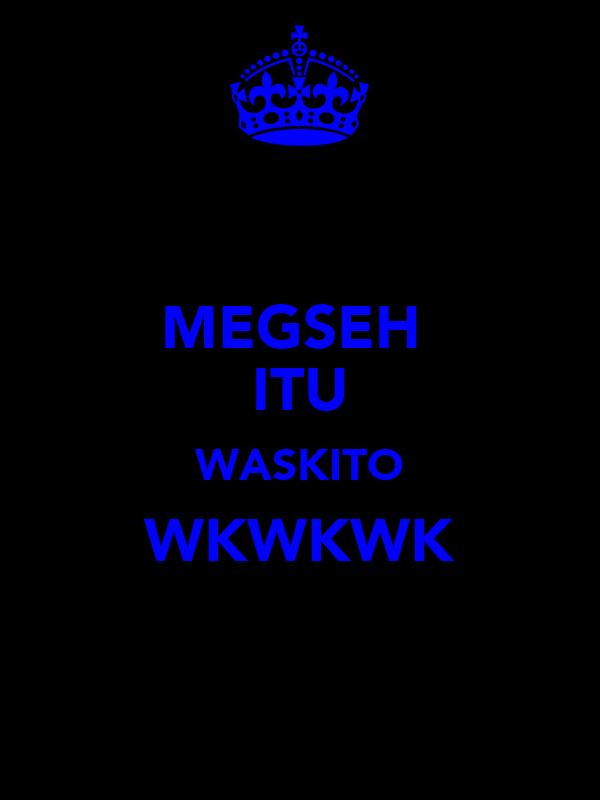 MEGSEH  ITU WASKITO WKWKWK