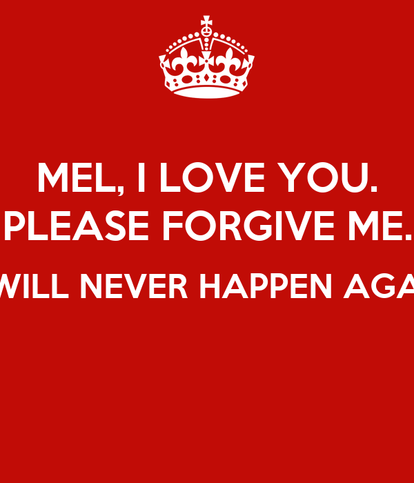 MEL, I LOVE YOU. PLEASE FORGIVE ME. IT WILL NEVER HAPPEN AGAIN!