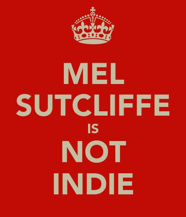 MEL SUTCLIFFE IS NOT INDIE
