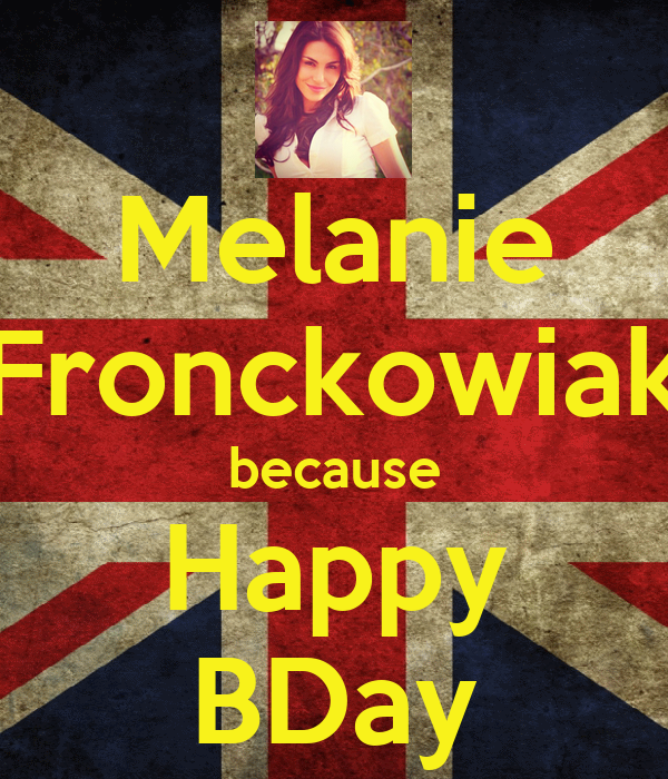 Melanie Fronckowiak because Happy BDay