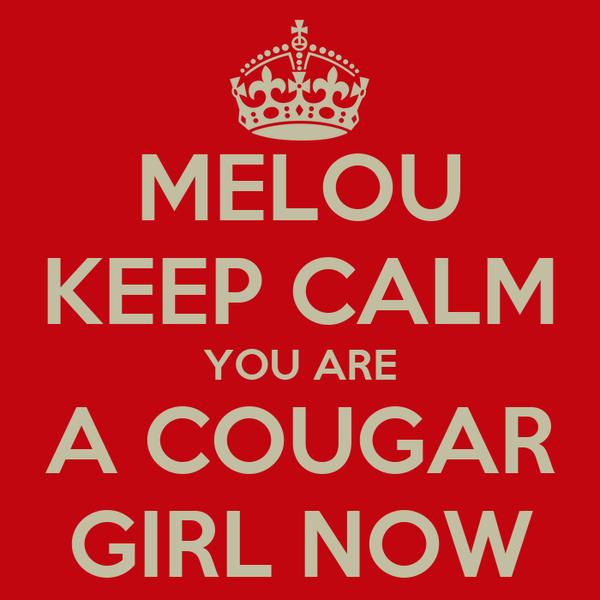 MELOU KEEP CALM YOU ARE A COUGAR GIRL NOW
