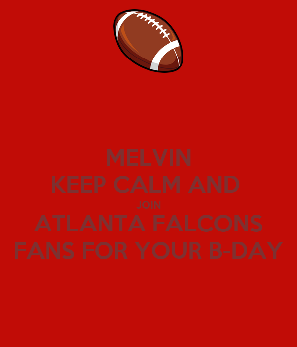 MELVIN KEEP CALM AND  JOIN ATLANTA FALCONS FANS FOR YOUR B-DAY