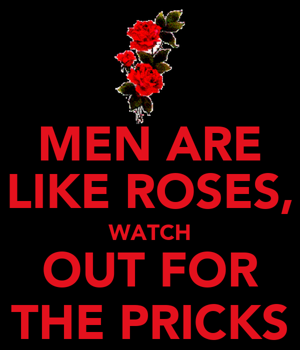 MEN ARE LIKE ROSES, WATCH OUT FOR THE PRICKS