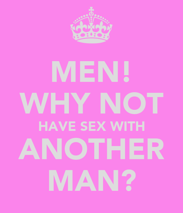 MEN! WHY NOT HAVE SEX WITH ANOTHER MAN?