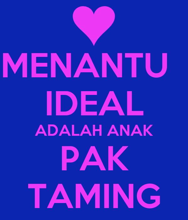MENANTU   IDEAL ADALAH ANAK PAK TAMING
