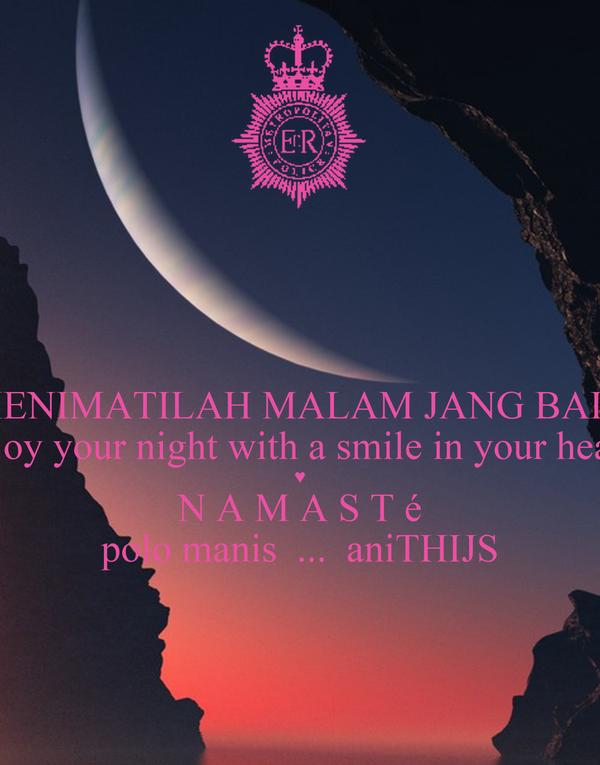 MENIMATILAH MALAM JANG BAIK enjoy your night with a smile in your heart  ♥ N A M A S T é polo manis  ...  aniTHIJS