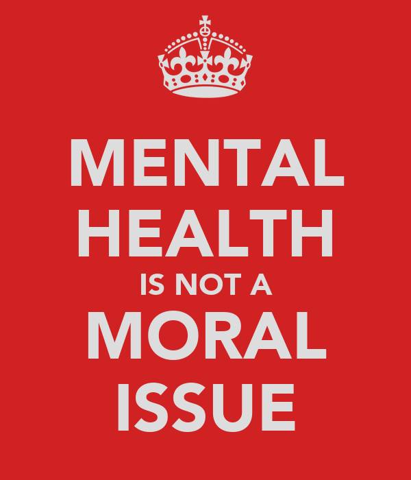 MENTAL HEALTH IS NOT A MORAL ISSUE