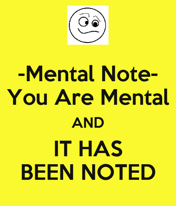 -Mental Note- You Are Mental AND IT HAS BEEN NOTED